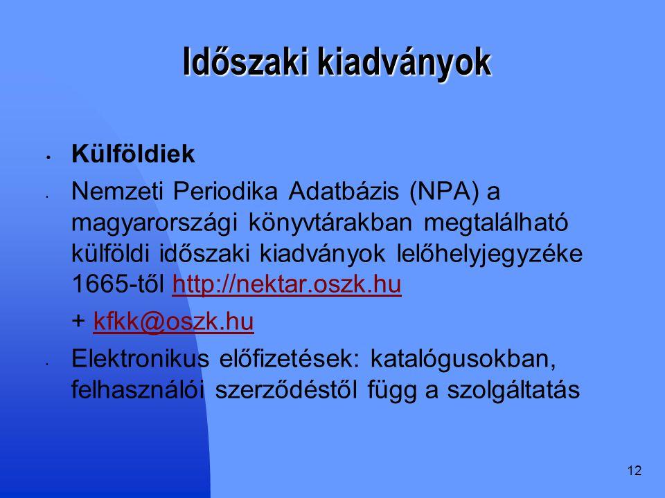 12 Időszaki kiadványok Külföldiek Nemzeti Periodika Adatbázis (NPA) a magyarországi könyvtárakban megtalálható külföldi időszaki kiadványok lelőhelyjegyzéke 1665-től http://nektar.oszk.huhttp://nektar.oszk.hu + kfkk@oszk.hukfkk@oszk.hu Elektronikus előfizetések: katalógusokban, felhasználói szerződéstől függ a szolgáltatás