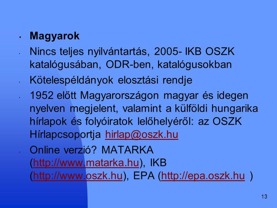13 Magyarok Nincs teljes nyilvántartás, 2005- IKB OSZK katalógusában, ODR-ben, katalógusokban Kötelespéldányok elosztási rendje 1952 előtt Magyarországon magyar és idegen nyelven megjelent, valamint a külföldi hungarika hírlapok és folyóiratok lelőhelyéről: az OSZK Hírlapcsoportja hirlap@oszk.huhirlap@oszk.hu Online verzió.