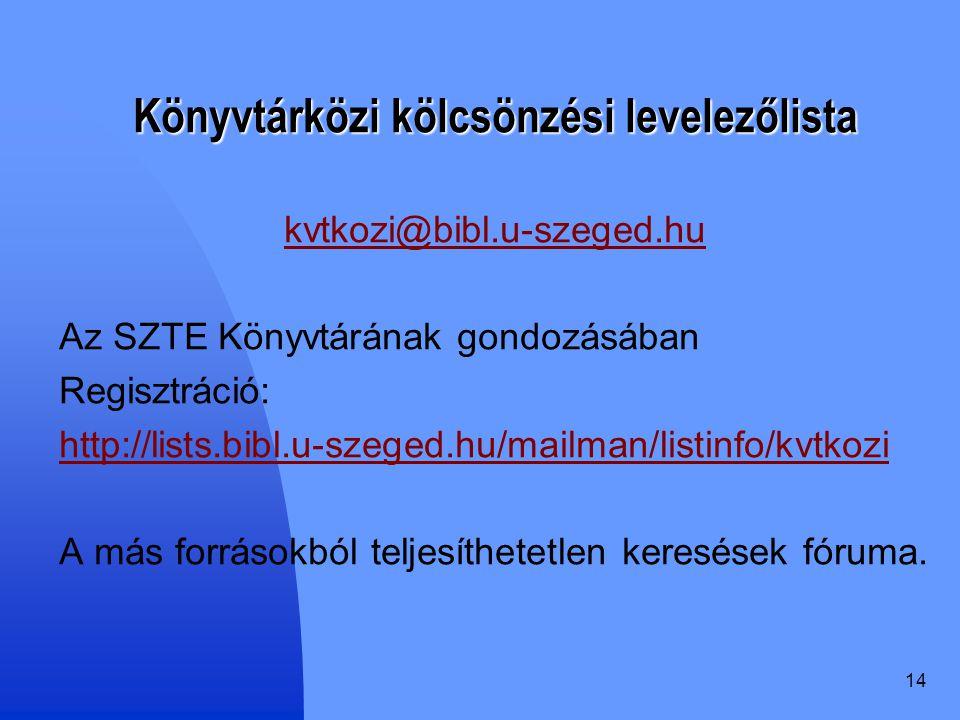 14 Könyvtárközi kölcsönzési levelezőlista kvtkozi@bibl.u-szeged.hu Az SZTE Könyvtárának gondozásában Regisztráció: http://lists.bibl.u-szeged.hu/mailman/listinfo/kvtkozi A más forrásokból teljesíthetetlen keresések fóruma.