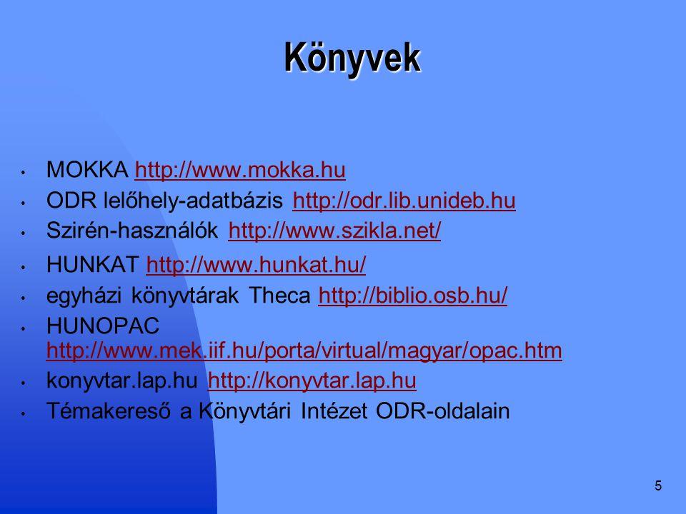 5 Könyvek MOKKA http://www.mokka.huhttp://www.mokka.hu ODR lelőhely-adatbázis http://odr.lib.unideb.huhttp://odr.lib.unideb.hu Szirén-használók http://www.szikla.net/http://www.szikla.net/ HUNKAT http://www.hunkat.hu/http://www.hunkat.hu/ egyházi könyvtárak Theca http://biblio.osb.hu/http://biblio.osb.hu/ HUNOPAC http://www.mek.iif.hu/porta/virtual/magyar/opac.htm http://www.mek.iif.hu/porta/virtual/magyar/opac.htm konyvtar.lap.hu http://konyvtar.lap.huhttp://konyvtar.lap.hu Témakereső a Könyvtári Intézet ODR-oldalain