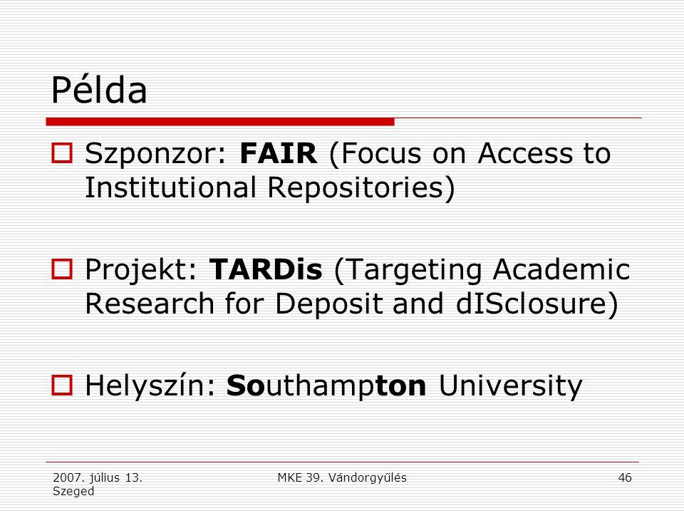 2007. július 13. Szeged MKE 39. Vándorgyűlés46 Példa  Szponzor: FAIR (Focus on Access to Institutional Repositories)  Projekt: TARDis (Targeting Aca