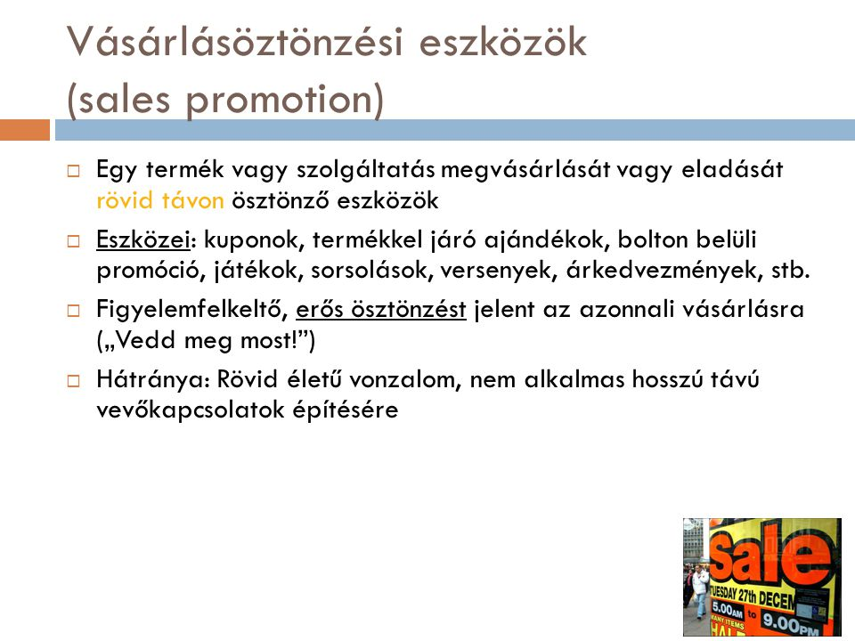 Vásárlásöztönzési eszközök (sales promotion)  Egy termék vagy szolgáltatás megvásárlását vagy eladását rövid távon ösztönző eszközök  Eszközei: kupo