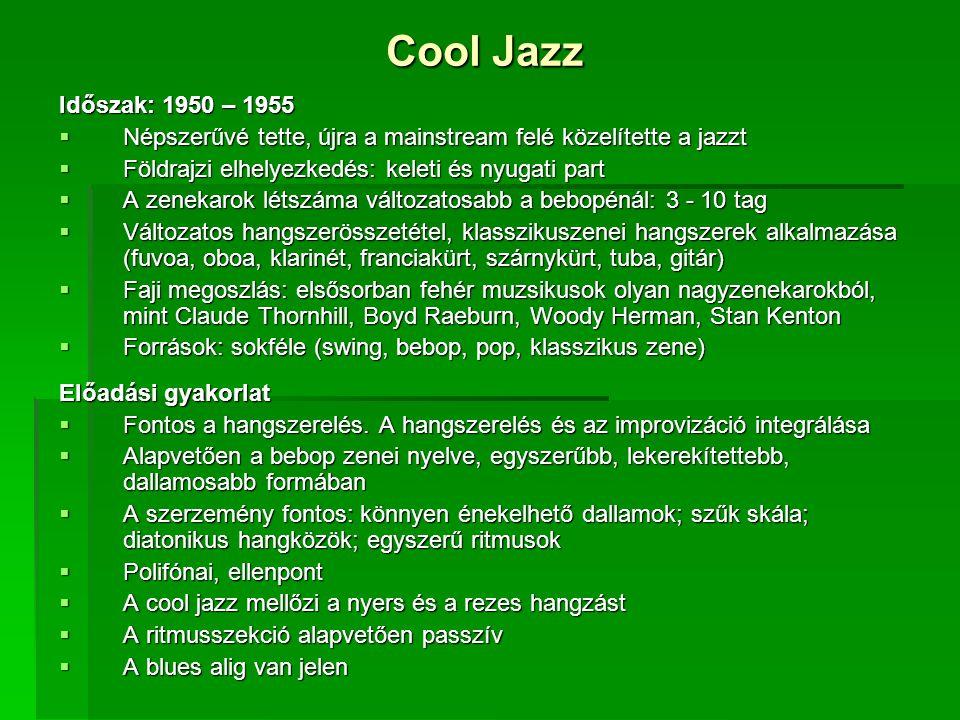 Cool Jazz Időszak: 1950 – 1955  Népszerűvé tette, újra a mainstream felé közelítette a jazzt  Földrajzi elhelyezkedés: keleti és nyugati part  A zenekarok létszáma változatosabb a bebopénál: 3 - 10 tag  Változatos hangszerösszetétel, klasszikuszenei hangszerek alkalmazása (fuvoa, oboa, klarinét, franciakürt, szárnykürt, tuba, gitár)  Faji megoszlás: elsősorban fehér muzsikusok olyan nagyzenekarokból, mint Claude Thornhill, Boyd Raeburn, Woody Herman, Stan Kenton  Források: sokféle (swing, bebop, pop, klasszikus zene) Előadási gyakorlat  Fontos a hangszerelés.