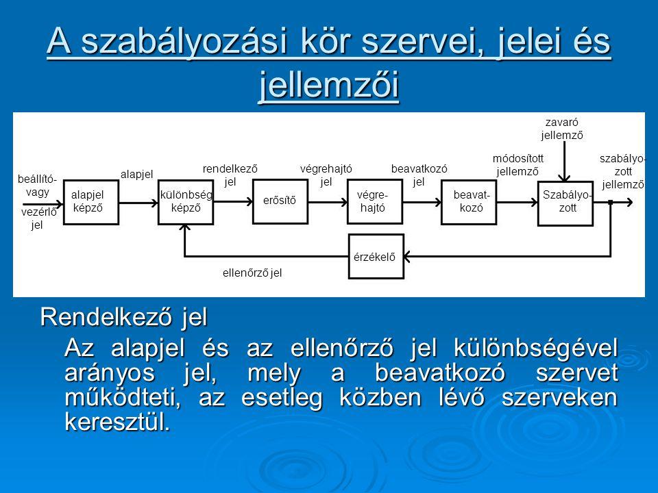A szabályozási kör szervei, jelei és jellemzői Rendelkező jel Az alapjel és az ellenőrző jel különbségével arányos jel, mely a beavatkozó szervet műkö