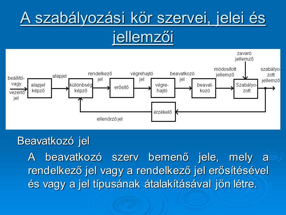 A szabályozási kör szervei, jelei és jellemzői Beavatkozó jel A beavatkozó szerv bemenő jele, mely a rendelkező jel vagy a rendelkező jel erősítésével