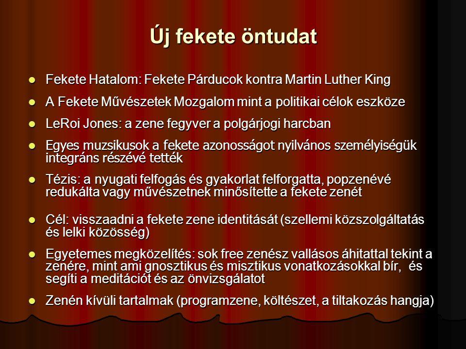 Új fekete öntudat Fekete Hatalom: Fekete Párducok kontra Martin Luther King Fekete Hatalom: Fekete Párducok kontra Martin Luther King A Fekete Művészetek Mozgalom mint a politikai célok eszköze A Fekete Művészetek Mozgalom mint a politikai célok eszköze LeRoi Jones: a zene fegyver a polgárjogi harcban LeRoi Jones: a zene fegyver a polgárjogi harcban Egyes muzsikusok a fekete azonosságot nyilvános személyiségük integráns részévé tették Egyes muzsikusok a fekete azonosságot nyilvános személyiségük integráns részévé tették Tézis: a nyugati felfogás és gyakorlat felforgatta, popzenévé redukálta vagy művészetnek minősítette a fekete zenét Tézis: a nyugati felfogás és gyakorlat felforgatta, popzenévé redukálta vagy művészetnek minősítette a fekete zenét Cél: visszaadni a fekete zene identitását (szellemi közszolgáltatás és lelki közösség) Cél: visszaadni a fekete zene identitását (szellemi közszolgáltatás és lelki közösség) Egyetemes megközelítés: sok free zenész vallásos áhitattal tekint a zenére, mint ami gnosztikus és misztikus vonatkozásokkal bír, és segíti a meditációt és az önvizsgálatot Egyetemes megközelítés: sok free zenész vallásos áhitattal tekint a zenére, mint ami gnosztikus és misztikus vonatkozásokkal bír, és segíti a meditációt és az önvizsgálatot Zenén kívüli tartalmak (programzene, költészet, a tiltakozás hangja) Zenén kívüli tartalmak (programzene, költészet, a tiltakozás hangja)