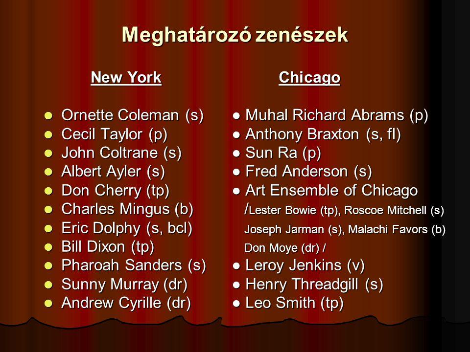 Meghatározó zenészek New YorkChicago Ornette Coleman (s)● Muhal Richard Abrams (p) Ornette Coleman (s)● Muhal Richard Abrams (p) Cecil Taylor (p)● Anthony Braxton (s, fl) Cecil Taylor (p)● Anthony Braxton (s, fl) John Coltrane (s)● Sun Ra (p) John Coltrane (s)● Sun Ra (p) Albert Ayler (s)● Fred Anderson (s) Albert Ayler (s)● Fred Anderson (s) Don Cherry (tp)● Art Ensemble of Chicago Don Cherry (tp)● Art Ensemble of Chicago Charles Mingus (b) / Lester Bowie (tp), Roscoe Mitchell (s) Charles Mingus (b) / Lester Bowie (tp), Roscoe Mitchell (s) Eric Dolphy (s, bcl) Joseph Jarman (s), Malachi Favors (b) Eric Dolphy (s, bcl) Joseph Jarman (s), Malachi Favors (b) Bill Dixon (tp) Don Moye (dr) / Bill Dixon (tp) Don Moye (dr) / Pharoah Sanders (s)● Leroy Jenkins (v) Pharoah Sanders (s)● Leroy Jenkins (v) Sunny Murray (dr)● Henry Threadgill (s) Sunny Murray (dr)● Henry Threadgill (s) Andrew Cyrille (dr)● Leo Smith (tp) Andrew Cyrille (dr)● Leo Smith (tp)