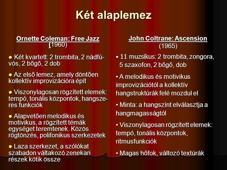 Két alaplemez Ornette Coleman: Free Jazz (1960) Két kvartett: 2 trombita, 2 nádfú- vós, 2 bőgő, 2 dob Két kvartett: 2 trombita, 2 nádfú- vós, 2 bőgő, 2 dob Az első lemez, amely döntően kollektív improvizációra épít Az első lemez, amely döntően kollektív improvizációra épít Viszonylagosan rögzített elemek: tempó, tonális központok, hangsze- res funkciók Viszonylagosan rögzített elemek: tempó, tonális központok, hangsze- res funkciók Alapvetően melodikus és motivikus, a rögzített témák egységet teremtenek.