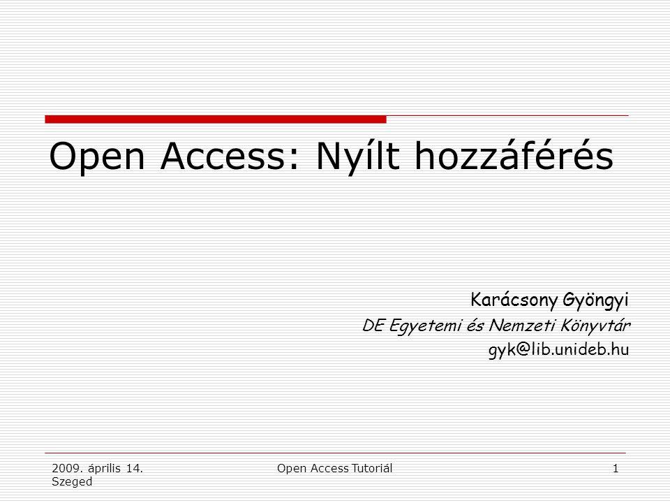 2009. április 14. Szeged Open Access Tutoriál1 Open Access: Nyílt hozzáférés Karácsony Gyöngyi DE Egyetemi és Nemzeti Könyvtár gyk@lib.unideb.hu