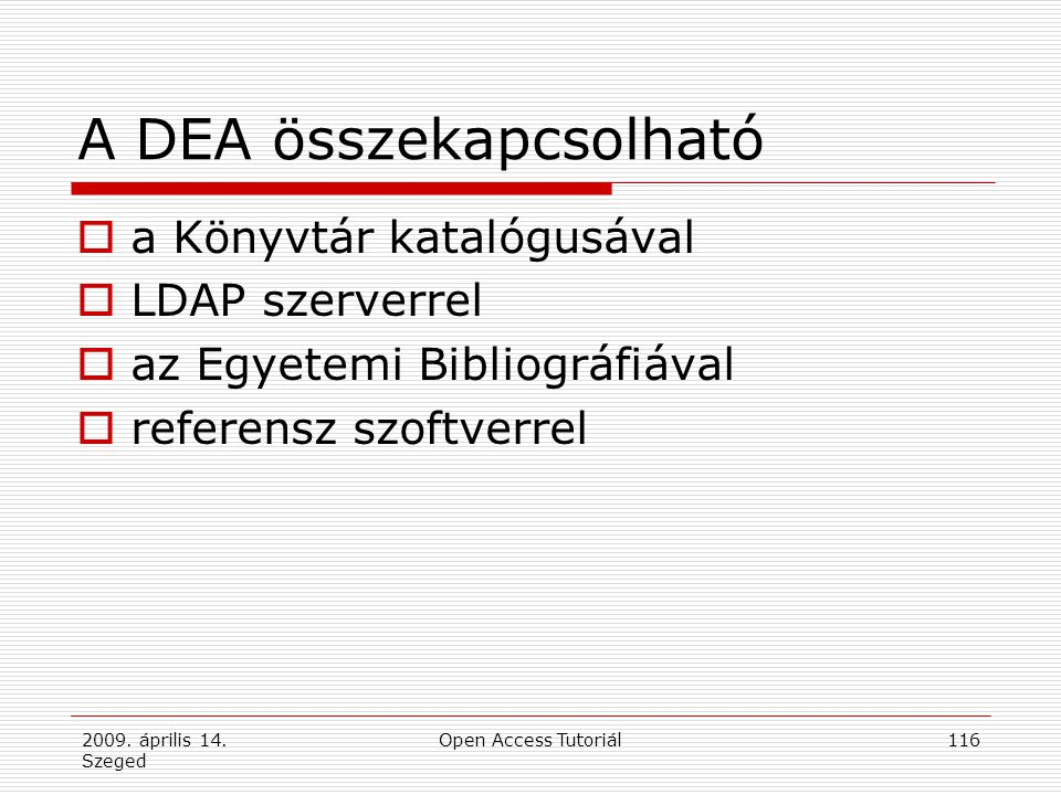 2009. április 14. Szeged Open Access Tutoriál116 A DEA összekapcsolható  a Könyvtár katalógusával  LDAP szerverrel  az Egyetemi Bibliográfiával  r