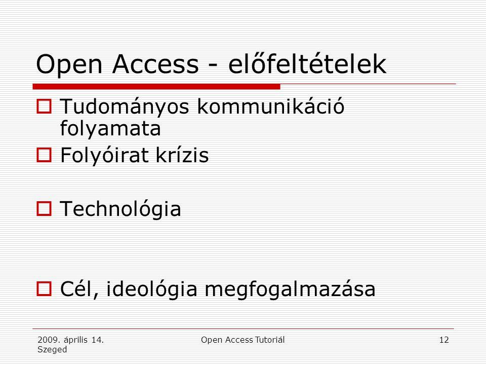 2009. április 14. Szeged Open Access Tutoriál12 Open Access - előfeltételek  Tudományos kommunikáció folyamata  Folyóirat krízis  Technológia  Cél