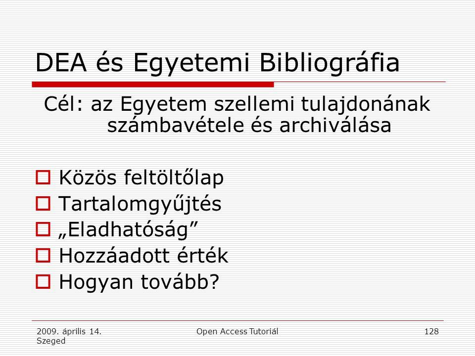 2009. április 14. Szeged Open Access Tutoriál128 DEA és Egyetemi Bibliográfia Cél: az Egyetem szellemi tulajdonának számbavétele és archiválása  Közö