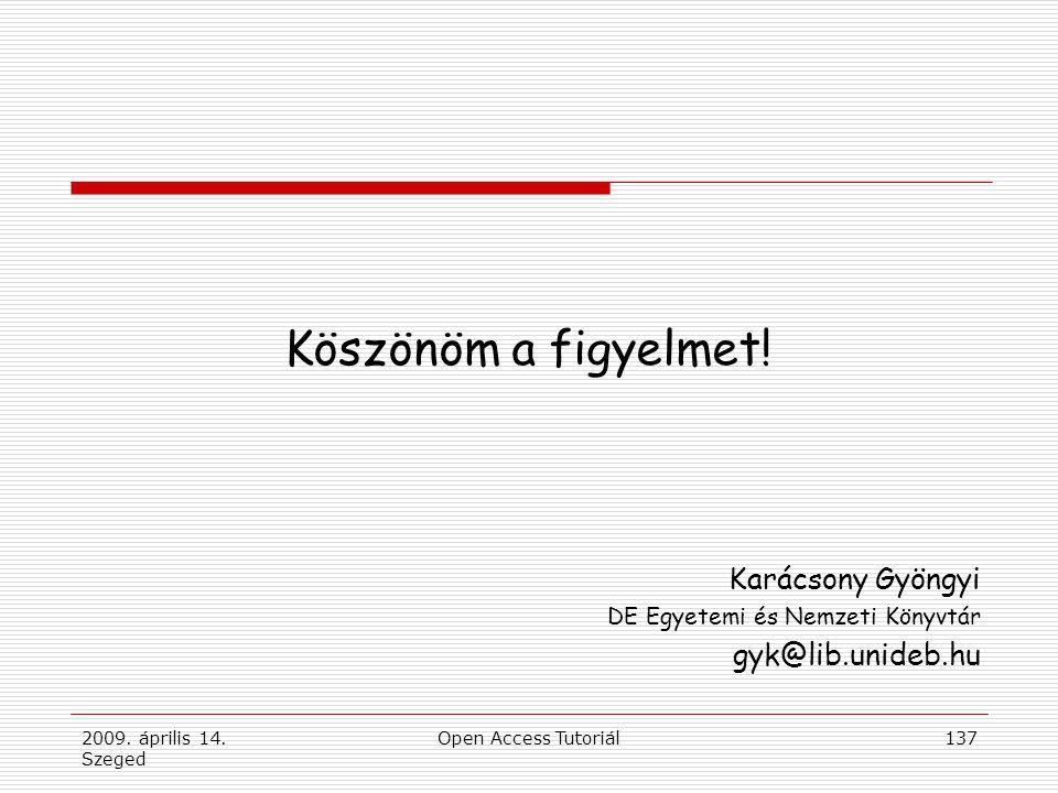 2009. április 14. Szeged Open Access Tutoriál137 Köszönöm a figyelmet! Karácsony Gyöngyi DE Egyetemi és Nemzeti Könyvtár gyk@lib.unideb.hu