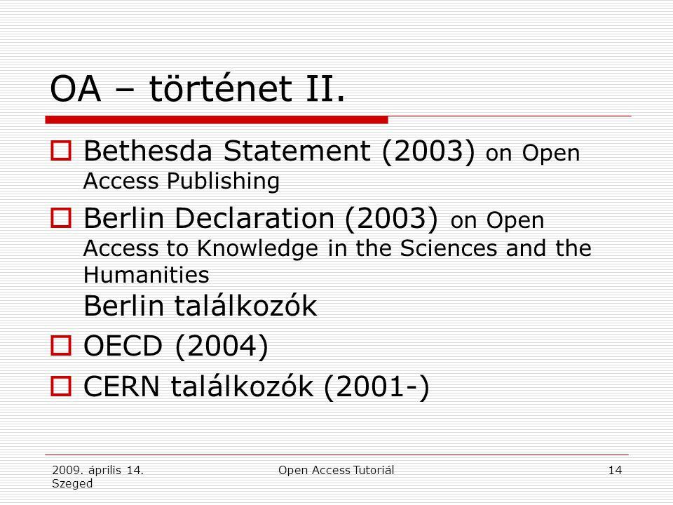 2009. április 14. Szeged Open Access Tutoriál14 OA – történet II.  Bethesda Statement (2003) on Open Access Publishing  Berlin Declaration (2003) on