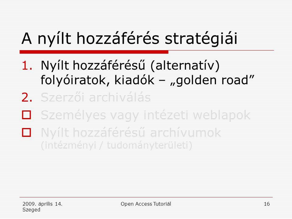 """2009. április 14. Szeged Open Access Tutoriál16 A nyílt hozzáférés stratégiái 1.Nyílt hozzáférésű (alternatív) folyóiratok, kiadók – """"golden road"""" 2.S"""