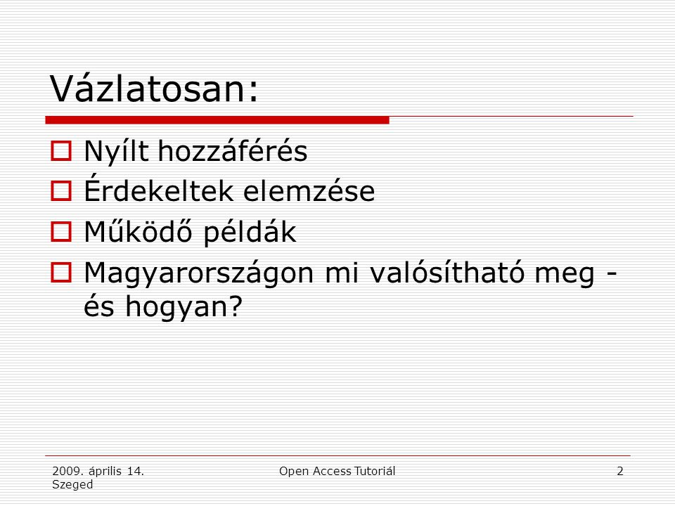 2009. április 14. Szeged Open Access Tutoriál2 Vázlatosan:  Nyílt hozzáférés  Érdekeltek elemzése  Működő példák  Magyarországon mi valósítható me