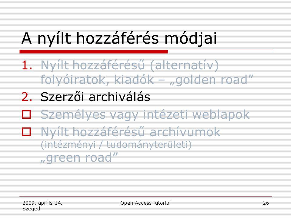 """2009. április 14. Szeged Open Access Tutoriál26 A nyílt hozzáférés módjai 1.Nyílt hozzáférésű (alternatív) folyóiratok, kiadók – """"golden road"""" 2.Szerz"""