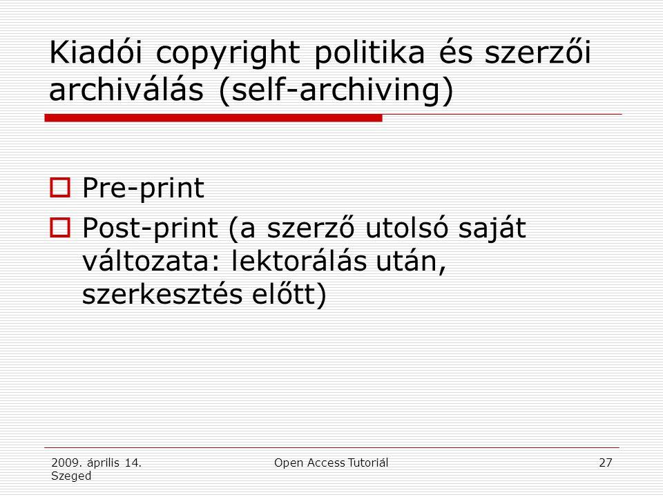 2009. április 14. Szeged Open Access Tutoriál27 Kiadói copyright politika és szerzői archiválás (self-archiving)  Pre-print  Post-print (a szerző ut