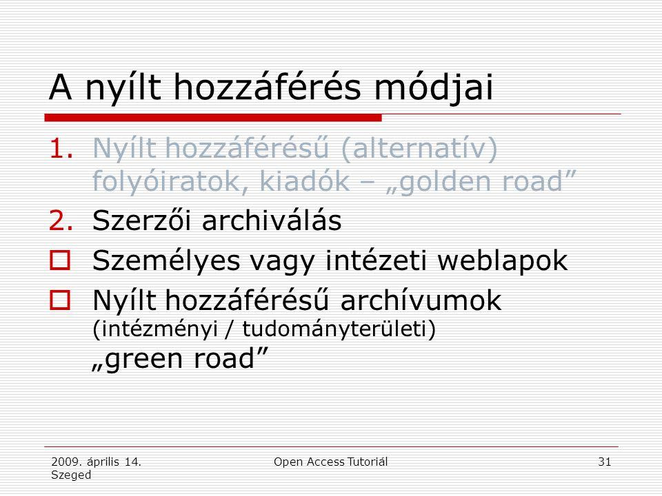 """2009. április 14. Szeged Open Access Tutoriál31 A nyílt hozzáférés módjai 1.Nyílt hozzáférésű (alternatív) folyóiratok, kiadók – """"golden road"""" 2.Szerz"""