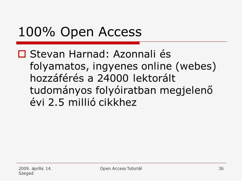 2009. április 14. Szeged Open Access Tutoriál36 100% Open Access  Stevan Harnad: Azonnali és folyamatos, ingyenes online (webes) hozzáférés a 24000 l