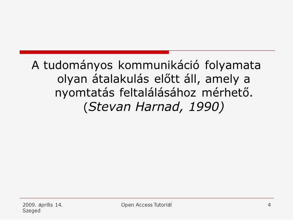 2009. április 14. Szeged Open Access Tutoriál4 A tudományos kommunikáció folyamata olyan átalakulás előtt áll, amely a nyomtatás feltalálásához mérhet