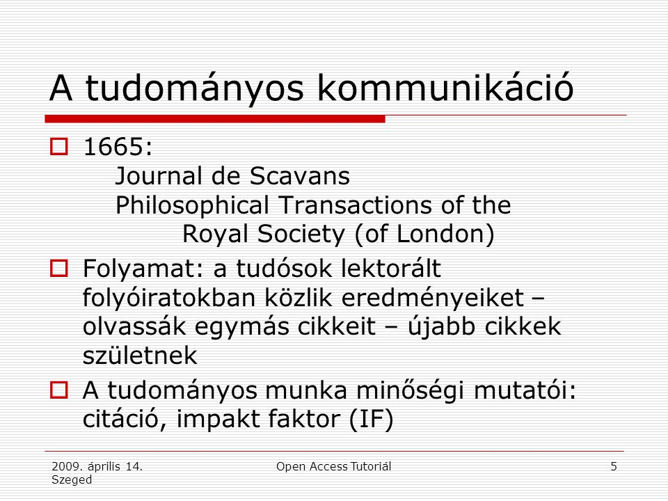 2009. április 14. Szeged Open Access Tutoriál5 A tudományos kommunikáció  1665: Journal de Scavans Philosophical Transactions of the Royal Society (o