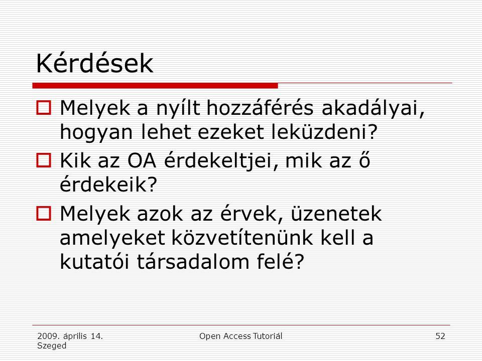 2009. április 14. Szeged Open Access Tutoriál52 Kérdések  Melyek a nyílt hozzáférés akadályai, hogyan lehet ezeket leküzdeni?  Kik az OA érdekeltjei