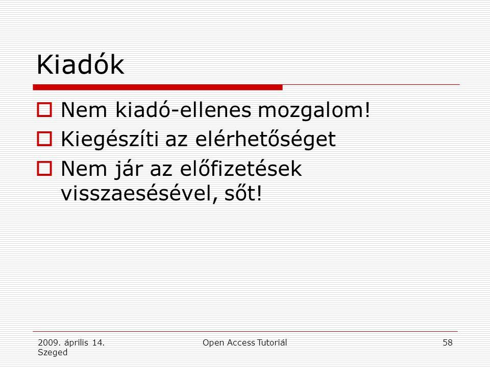 2009. április 14. Szeged Open Access Tutoriál58 Kiadók  Nem kiadó-ellenes mozgalom!  Kiegészíti az elérhetőséget  Nem jár az előfizetések visszaesé