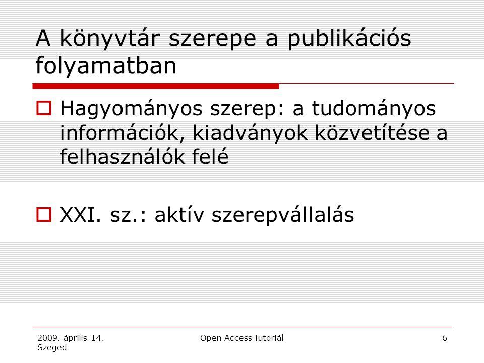 2009. április 14. Szeged Open Access Tutoriál6 A könyvtár szerepe a publikációs folyamatban  Hagyományos szerep: a tudományos információk, kiadványok