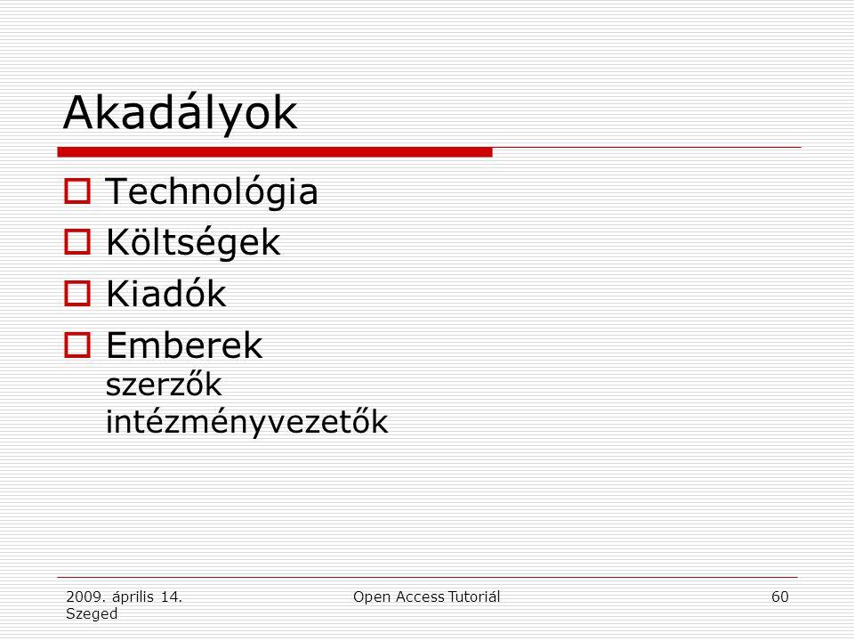 2009. április 14. Szeged Open Access Tutoriál60 Akadályok  Technológia  Költségek  Kiadók  Emberek szerzők intézményvezetők