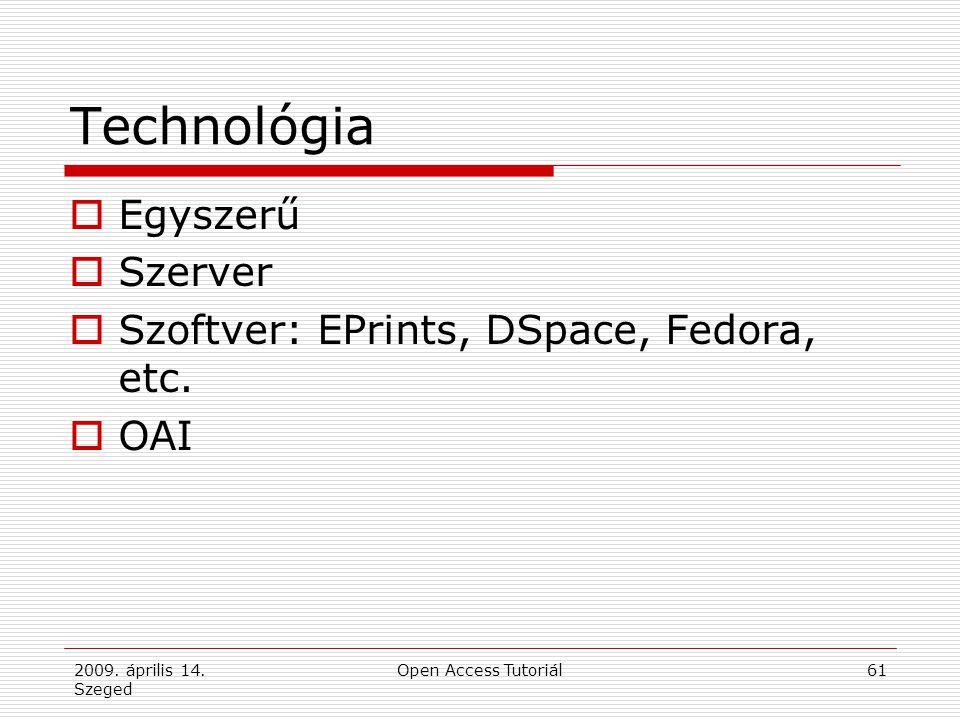 2009. április 14. Szeged Open Access Tutoriál61 Technológia  Egyszerű  Szerver  Szoftver: EPrints, DSpace, Fedora, etc.  OAI