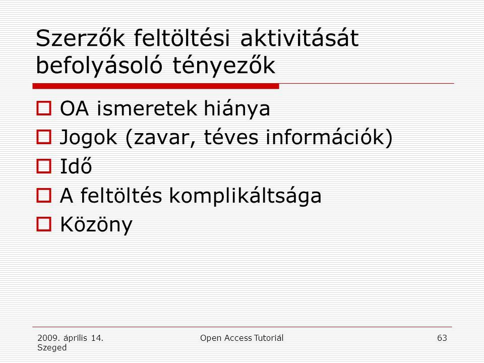 2009. április 14. Szeged Open Access Tutoriál63 Szerzők feltöltési aktivitását befolyásoló tényezők  OA ismeretek hiánya  Jogok (zavar, téves inform