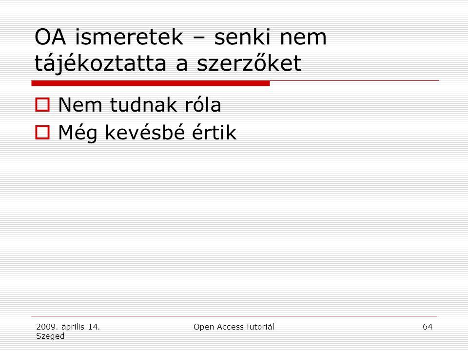 2009. április 14. Szeged Open Access Tutoriál64 OA ismeretek – senki nem tájékoztatta a szerzőket  Nem tudnak róla  Még kevésbé értik