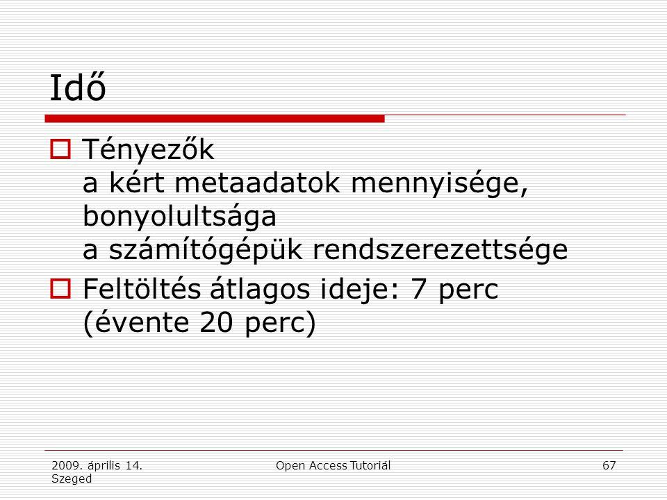 2009. április 14. Szeged Open Access Tutoriál67 Idő  Tényezők a kért metaadatok mennyisége, bonyolultsága a számítógépük rendszerezettsége  Feltölté