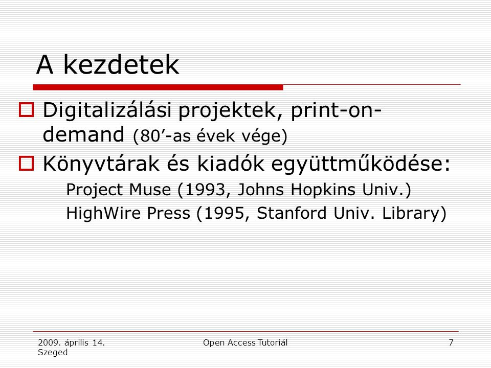 2009. április 14. Szeged Open Access Tutoriál7 A kezdetek  Digitalizálási projektek, print-on- demand (80'-as évek vége)  Könyvtárak és kiadók együt
