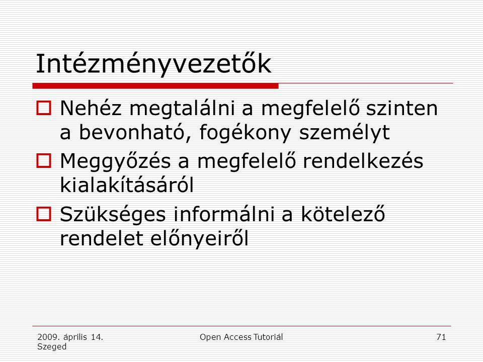 2009. április 14. Szeged Open Access Tutoriál71 Intézményvezetők  Nehéz megtalálni a megfelelő szinten a bevonható, fogékony személyt  Meggyőzés a m