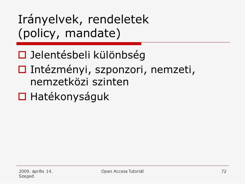 2009. április 14. Szeged Open Access Tutoriál72 Irányelvek, rendeletek (policy, mandate)  Jelentésbeli különbség  Intézményi, szponzori, nemzeti, ne