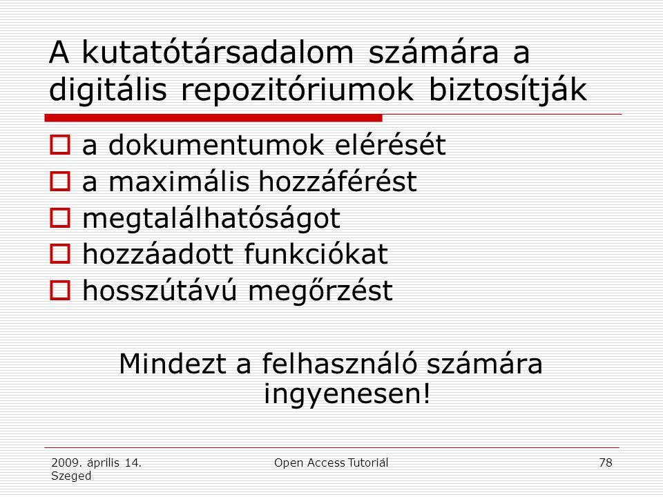 2009. április 14. Szeged Open Access Tutoriál78 A kutatótársadalom számára a digitális repozitóriumok biztosítják  a dokumentumok elérését  a maximá