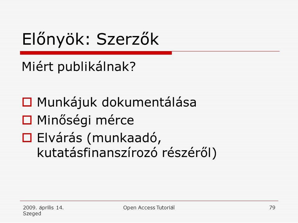 2009. április 14. Szeged Open Access Tutoriál79 Előnyök: Szerzők Miért publikálnak?  Munkájuk dokumentálása  Minőségi mérce  Elvárás (munkaadó, kut