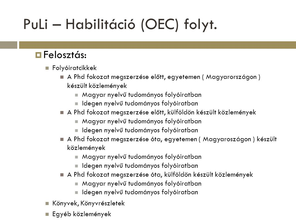PuLi – Habilitáció (OEC)  Hitelesített lista  Összesített adatok: In Extenso közlemények száma és impakt faktora Phd Fokozat megszerzése előtti közlemények száma ( Impakt faktora ) Phd Fokozat megszerzése utáni közlemények száma ( Impakt faktora ) Elsőszerzős közlemények száma ( Impakt faktora ) Utolsószerzős közlemények száma ( Impakt faktora ) Debreceni Egyetemen készült közlemények száma ( Impakt faktora ) Külföldön készült közlemények száma ( Impakt faktora ) Hivatkozások száma Ebből független Hirsch-index Hirsch-index csak független idézőkkel számolva  Lista kiküldése az igénylőnek, a Habilitációs Bizottság elnőkének és titkárának