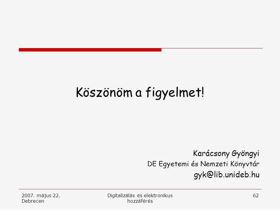2007. május 22. Debrecen Digitalizálás és elektronikus hozzáférés 62 Köszönöm a figyelmet.