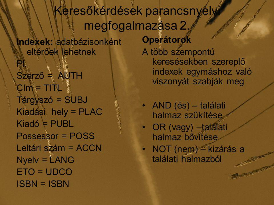 Keresőkérdések parancsnyelvi megfogalmazása 2. Indexek: adatbázisonként eltérőek lehetnek Pl. Szerző = AUTH Cím = TITL Tárgyszó = SUBJ Kiadási hely =