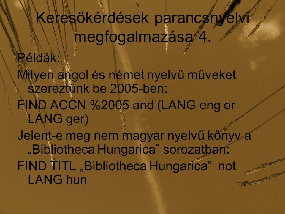 Keresőkérdések parancsnyelvi megfogalmazása 4. Példák: Milyen angol és német nyelvű műveket szereztünk be 2005-ben: FIND ACCN %2005 and (LANG eng or L
