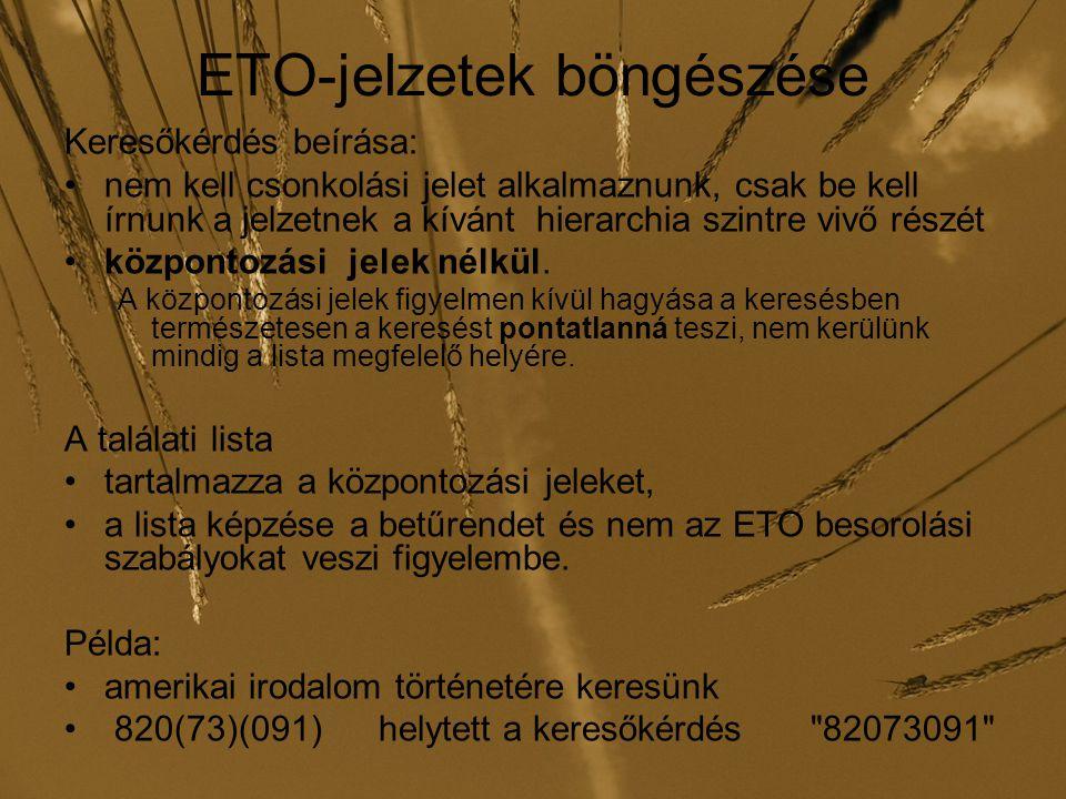 ETO-jelzetek böngészése Keresőkérdés beírása: nem kell csonkolási jelet alkalmaznunk, csak be kell írnunk a jelzetnek a kívánt hierarchia szintre vivő részét központozási jelek nélkül.