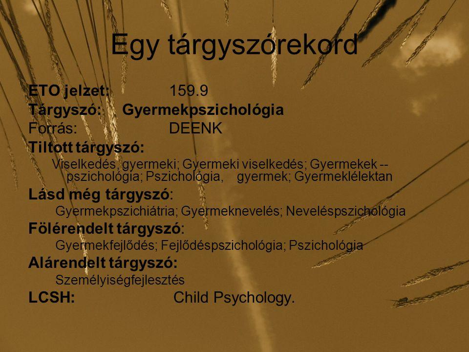 Egy tárgyszórekord ETO jelzet: 159.9 Tárgyszó: Gyermekpszichológia Forrás:DEENK Tiltott tárgyszó: Viselkedés, gyermeki; Gyermeki viselkedés; Gyermekek -- pszichológia; Pszichológia, gyermek; Gyermeklélektan Lásd még tárgyszó: Gyermekpszichiátria; Gyermeknevelés; Neveléspszichológia Fölérendelt tárgyszó: Gyermekfejlődés; Fejlődéspszichológia; Pszichológia Alárendelt tárgyszó: Személyiségfejlesztés LCSH: Child Psychology.