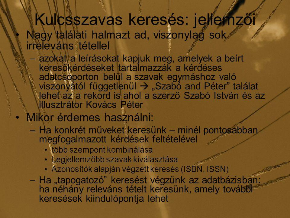 """Kulcsszavas keresés: jellemzői Nagy találati halmazt ad, viszonylag sok irreleváns tétellel –azokat a leírásokat kapjuk meg, amelyek a beírt keresőkérdéseket tartalmazzák a kérdéses adatcsoporton belül a szavak egymáshoz való viszonyától függetlenül  """"Szabó and Péter találat lehet az a rekord is ahol a szerző Szabó István és az illusztrátor Kovács Péter Mikor érdemes használni: –Ha konkrét műveket keresünk – minél pontosabban megfogalmazott kérdések feltételével több szempont kombinálása Legjellemzőbb szavak kiválasztása Azonosítók alapján végzett keresés (ISBN, ISSN) –Ha """"tapogatozó keresést végzünk az adatbázisban: ha néhány releváns tételt keresünk, amely további keresések kiindulópontja lehet"""