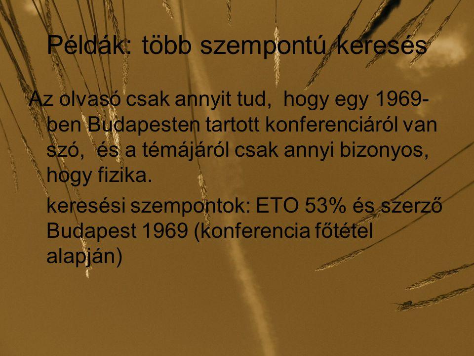 Példák: több szempontú keresés Az olvasó csak annyit tud, hogy egy 1969- ben Budapesten tartott konferenciáról van szó, és a témájáról csak annyi bizo