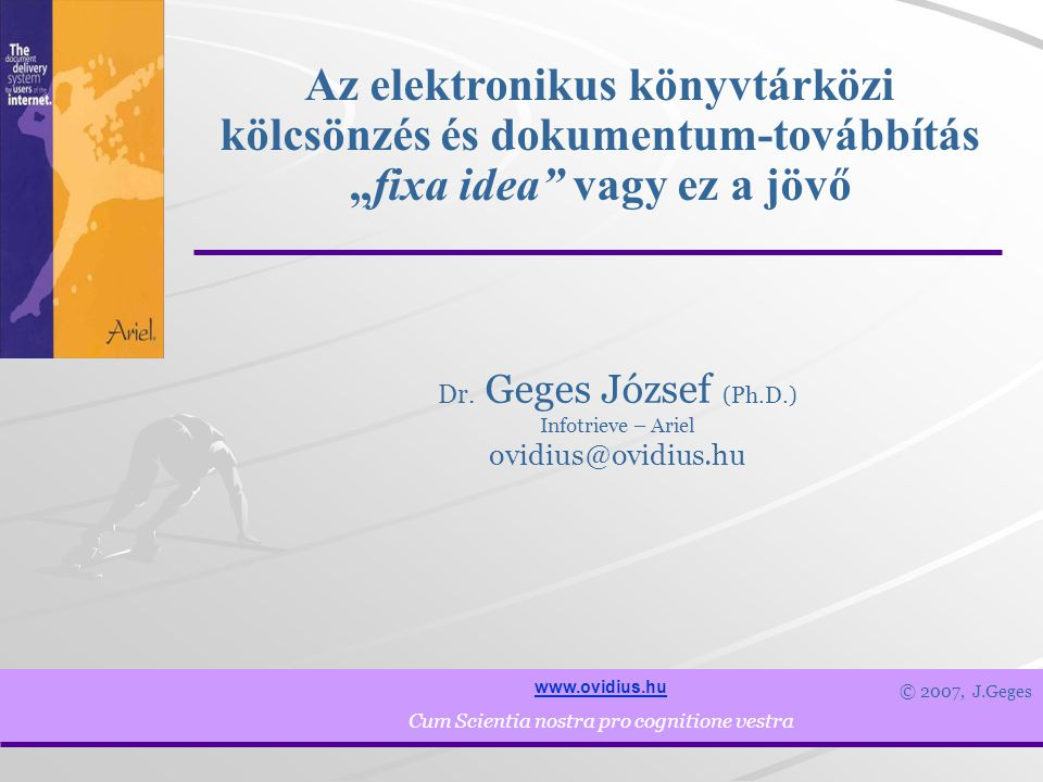 """2 www.ovidius.hu Cum Scientia nostra pro cognitione vestra Gondolatok a jövő elektronikus szolgáltatásának jellegéről, A jelenlegi megoldások és szabványok, Fejlesztési irányok és technikai megoldások Az Elektronikus Könyvtárközi Kölcsönzés és Dokumentum Továbbítás – """"fixa idea vagy a jövő Áttekintés"""
