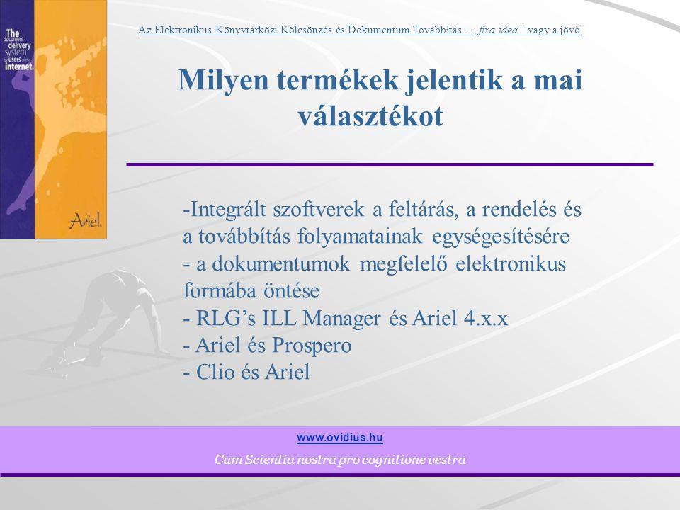 """10 www.ovidius.hu Cum Scientia nostra pro cognitione vestra Az Elektronikus Könyvtárközi Kölcsönzés és Dokumentum Továbbítás – """"fixa idea vagy a jövő Milyen termékek jelentik a mai választékot -Integrált szoftverek a feltárás, a rendelés és a továbbítás folyamatainak egységesítésére - a dokumentumok megfelelő elektronikus formába öntése - RLG's ILL Manager és Ariel 4.x.x - Ariel és Prospero - Clio és Ariel"""