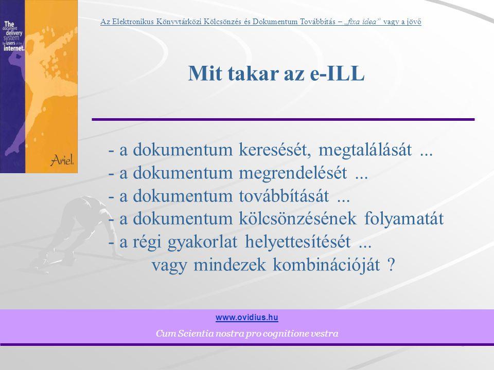 """3 www.ovidius.hu Cum Scientia nostra pro cognitione vestra Az Elektronikus Könyvtárközi Kölcsönzés és Dokumentum Továbbítás – """"fixa idea vagy a jövő Mit takar az e-ILL - a dokumentum keresését, megtalálását..."""